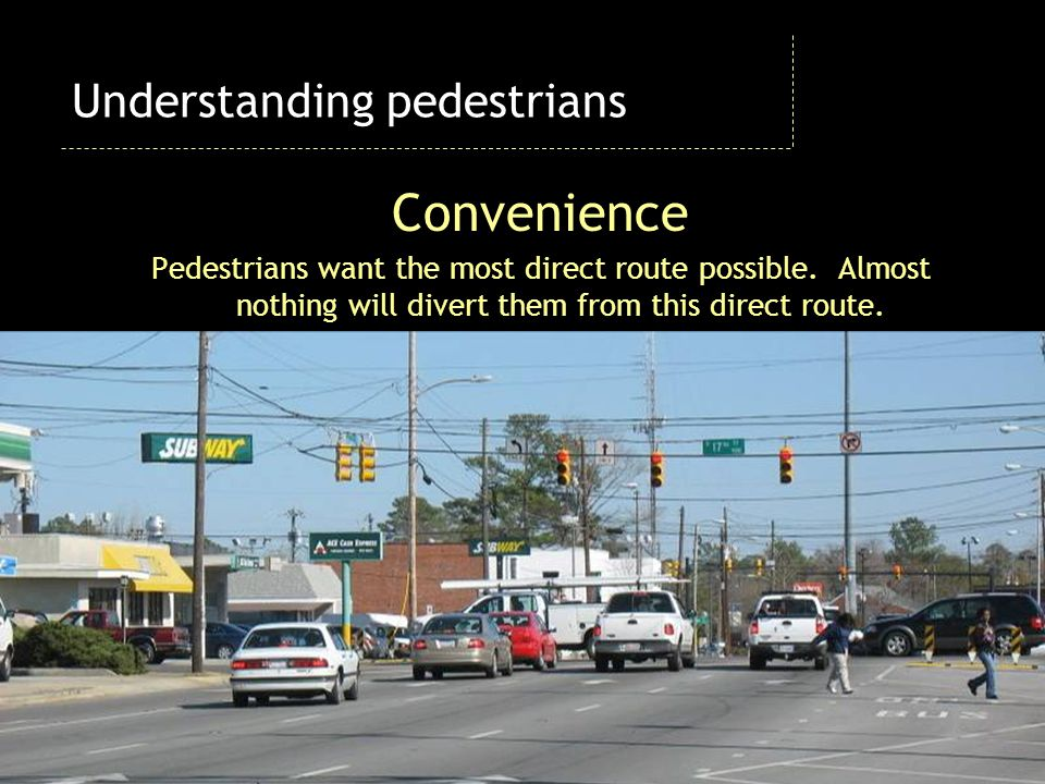 Convenience Pedestrians want the most direct route possible. Almost nothing will divert them from this direct route. Understanding pedestrians