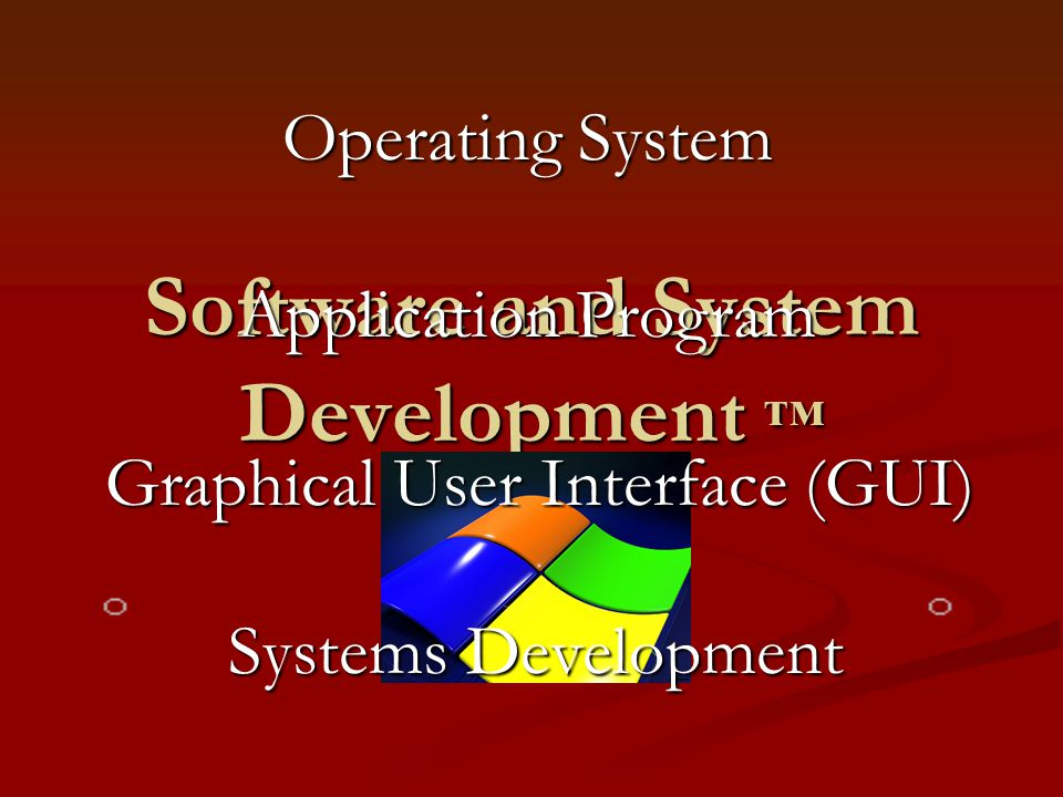 Software and System Development ™ Operating System Application Program Graphical User Interface (GUI) Systems Development