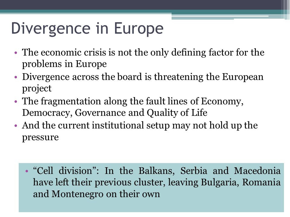 Divergence in Europe The economic crisis is not the only defining factor for the problems in Europe Divergence across the board is threatening the European project The fragmentation along the fault lines of Economy, Democracy, Governance and Quality of Life And the current institutional setup may not hold up the pressure Cell division : In the Balkans, Serbia and Macedonia have left their previous cluster, leaving Bulgaria, Romania and Montenegro on their own