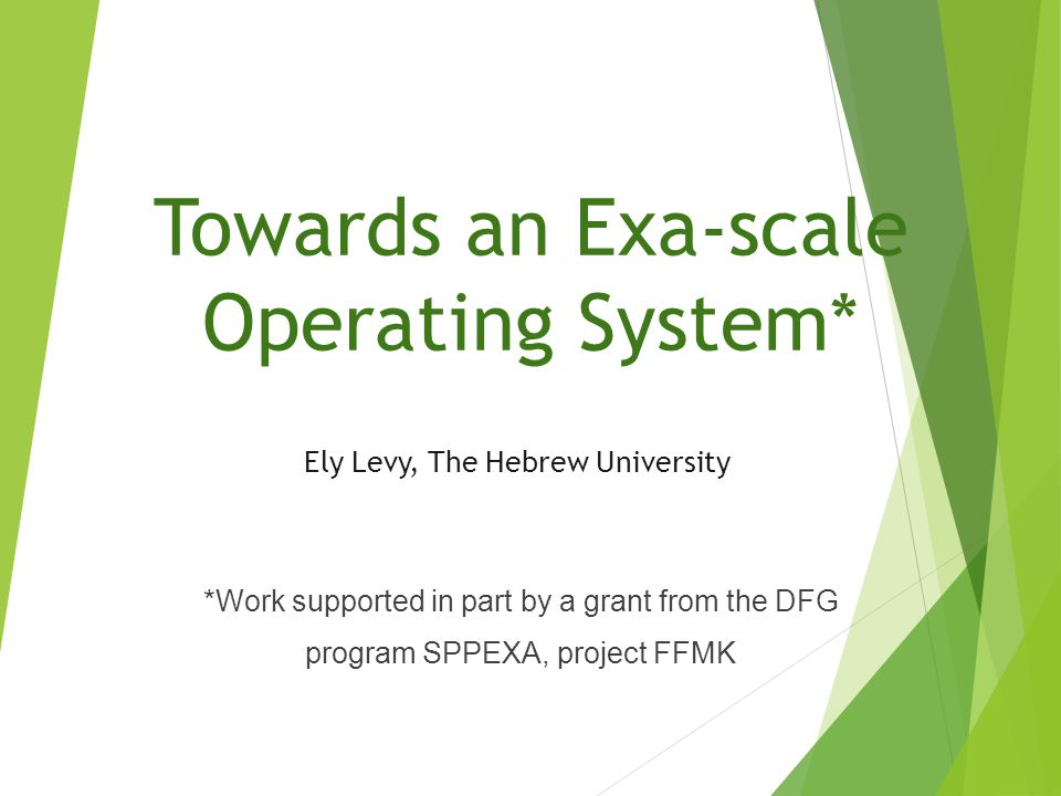 Towards an Exa-scale Operating System* Ely Levy, The Hebrew University *Work supported in part by a grant from the DFG program SPPEXA, project FFMK