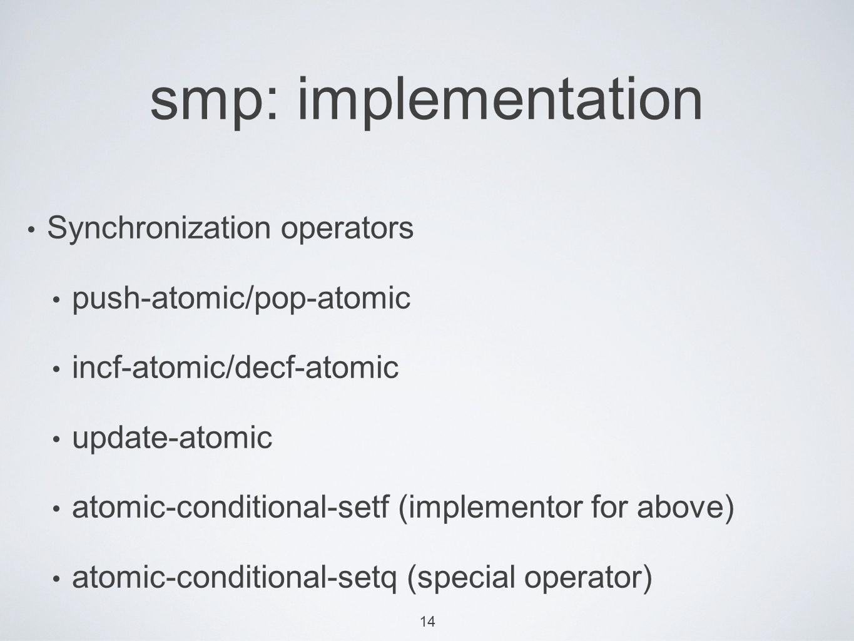 14 smp: implementation Synchronization operators push-atomic/pop-atomic incf-atomic/decf-atomic update-atomic atomic-conditional-setf (implementor for above) atomic-conditional-setq (special operator)