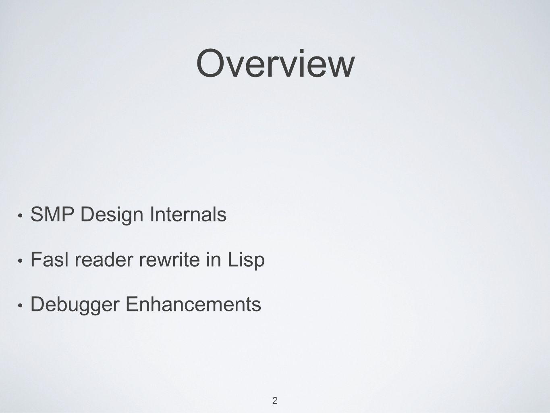 2 Overview SMP Design Internals Fasl reader rewrite in Lisp Debugger Enhancements