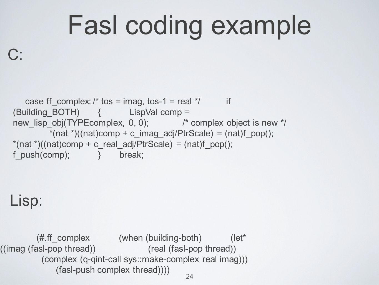 24 Fasl coding example case ff_complex:/* tos = imag, tos-1 = real */if (Building_BOTH) { LispVal comp = new_lisp_obj(TYPEcomplex, 0, 0); /* complex object is new */ *(nat *)((nat)comp + c_imag_adj/PtrScale) = (nat)f_pop(); *(nat *)((nat)comp + c_real_adj/PtrScale) = (nat)f_pop(); f_push(comp); }break; (#.ff_complex (when (building-both) (let* ((imag (fasl-pop thread)) (real (fasl-pop thread)) (complex (q-qint-call sys::make-complex real imag))) (fasl-push complex thread)))) Lisp: C: 24