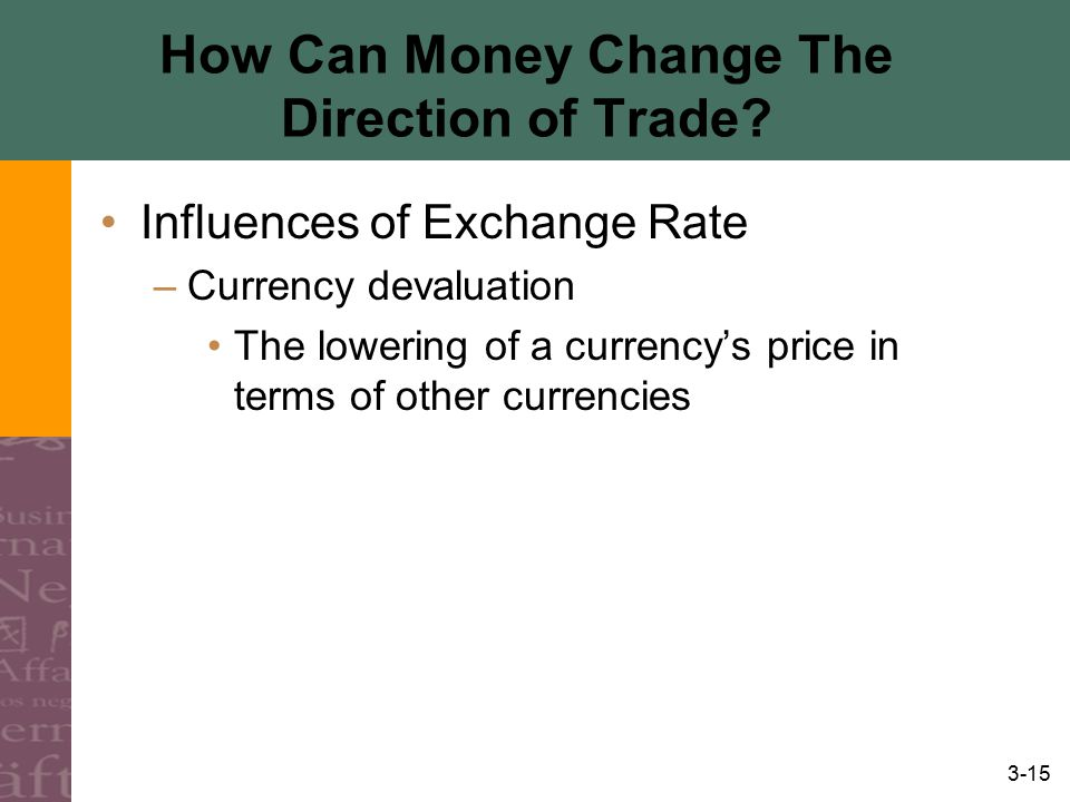 3-15 How Can Money Change The Direction of Trade? Influences of Exchange Rate –Currency devaluation The lowering of a currency's price in terms of oth
