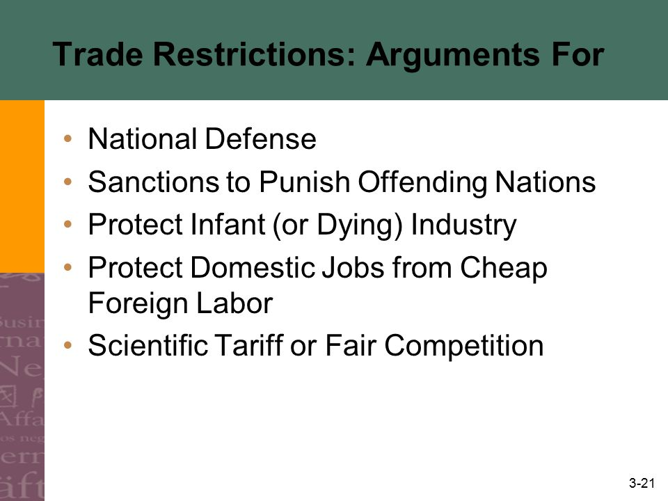 3-21 Trade Restrictions: Arguments For National Defense Sanctions to Punish Offending Nations Protect Infant (or Dying) Industry Protect Domestic Jobs