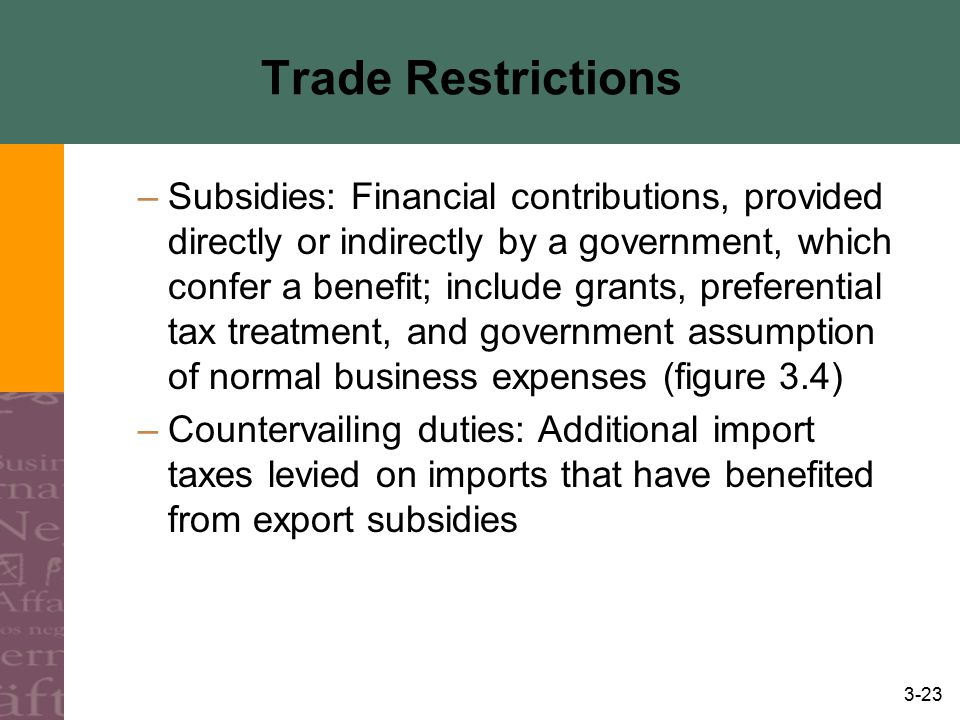 3-23 Trade Restrictions –Subsidies: Financial contributions, provided directly or indirectly by a government, which confer a benefit; include grants,