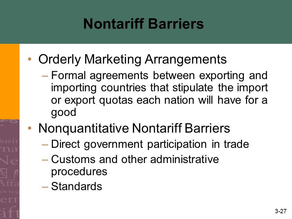 3-27 Nontariff Barriers Orderly Marketing Arrangements –Formal agreements between exporting and importing countries that stipulate the import or expor
