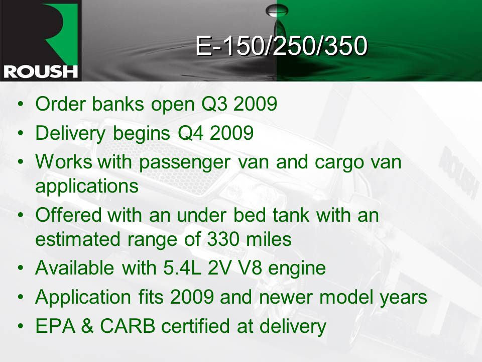 E-150/250/350 Order banks open Q3 2009 Delivery begins Q4 2009 Works with passenger van and cargo van applications Offered with an under bed tank with an estimated range of 330 miles Available with 5.4L 2V V8 engine Application fits 2009 and newer model years EPA & CARB certified at delivery