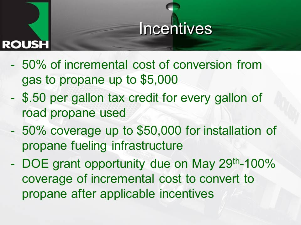 Incentives -50% of incremental cost of conversion from gas to propane up to $5,000 -$.50 per gallon tax credit for every gallon of road propane used -50% coverage up to $50,000 for installation of propane fueling infrastructure -DOE grant opportunity due on May 29 th -100% coverage of incremental cost to convert to propane after applicable incentives