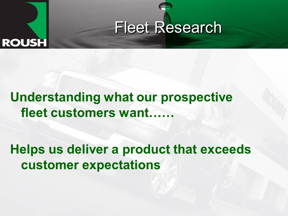 Fleet Research Understanding what our prospective fleet customers want…… Helps us deliver a product that exceeds customer expectations