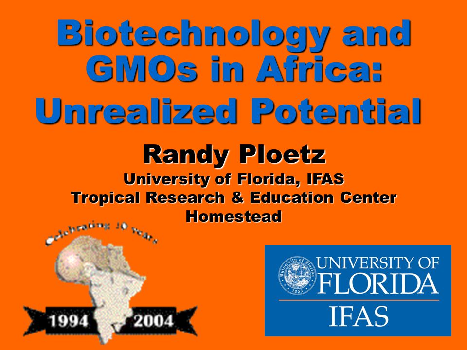 Biotechnology and GMOs in Africa: Unrealized Potential Biotechnology and GMOs in Africa: Unrealized Potential Randy Ploetz University of Florida, IFAS