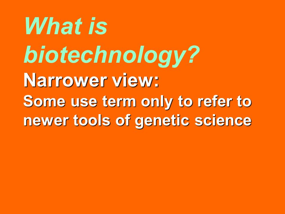 What is biotechnology? Narrower view: Some use term only to refer to newer tools of genetic science