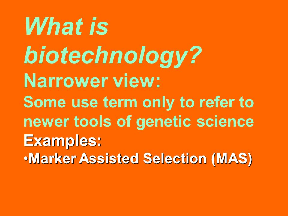 What is biotechnology? Narrower view: Some use term only to refer to newer tools of genetic scienceExamples: Marker Assisted Selection (MAS)Marker Ass