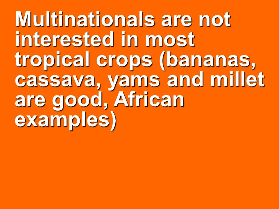 Multinationals are not interested in most tropical crops (bananas, cassava, yams and millet are good, African examples)