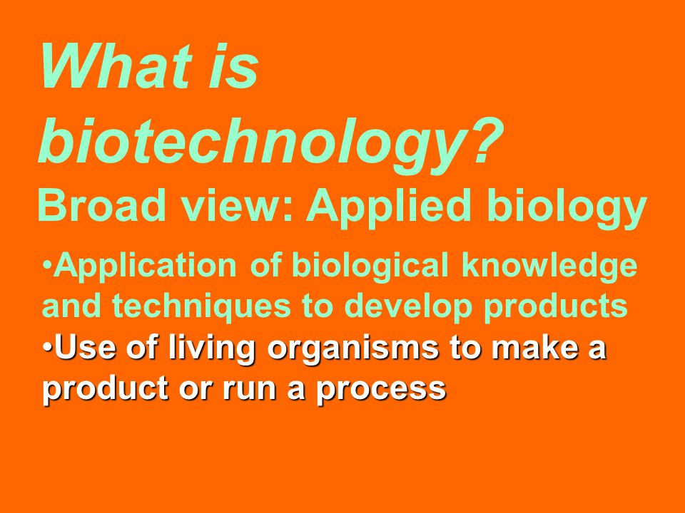 What is biotechnology? Broad view: Applied biology Application of biological knowledge and techniques to develop products Use of living organisms to m