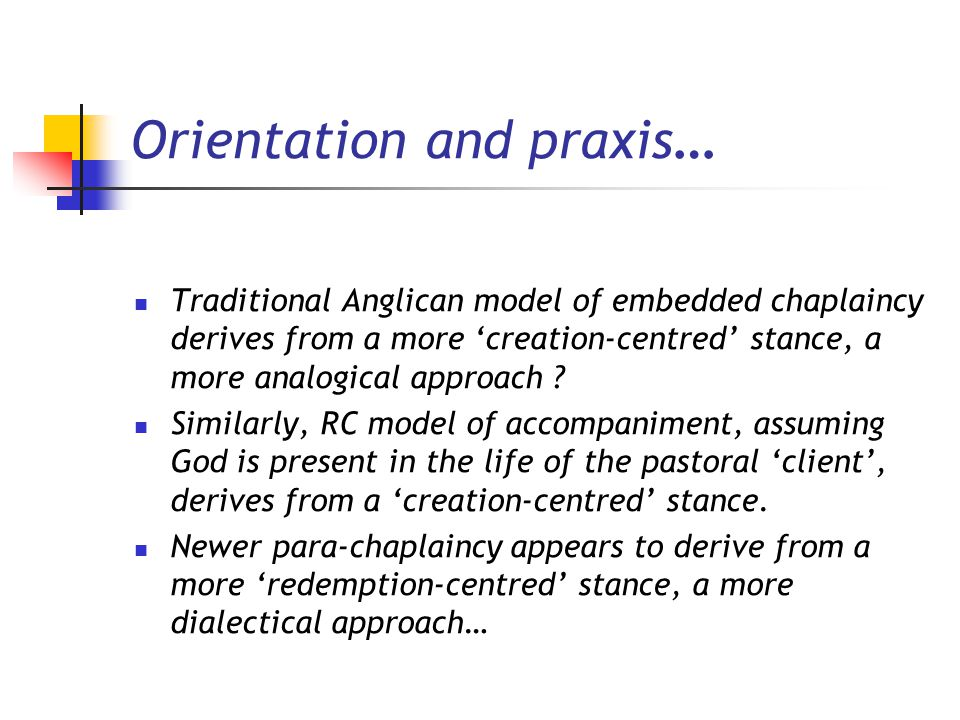 Orientation and praxis … Traditional Anglican model of embedded chaplaincy derives from a more 'creation-centred' stance, a more analogical approach ?
