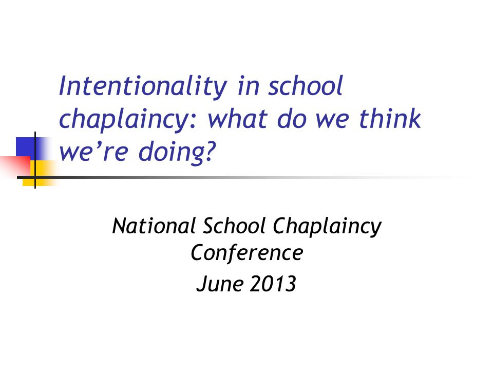 Intentionality in school chaplaincy: what do we think we're doing? National School Chaplaincy Conference June 2013