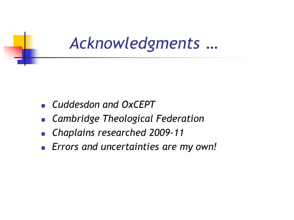Acknowledgments … Cuddesdon and OxCEPT Cambridge Theological Federation Chaplains researched 2009-11 Errors and uncertainties are my own!