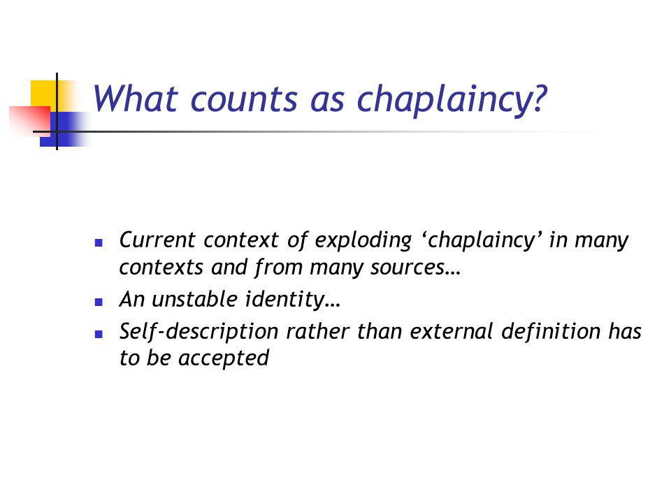 What counts as chaplaincy? Current context of exploding 'chaplaincy' in many contexts and from many sources… An unstable identity… Self-description ra