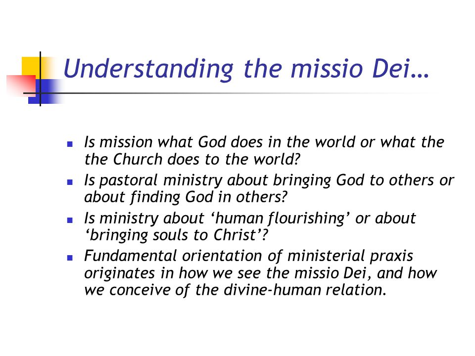 Understanding the missio Dei… Is mission what God does in the world or what the the Church does to the world? Is pastoral ministry about bringing God