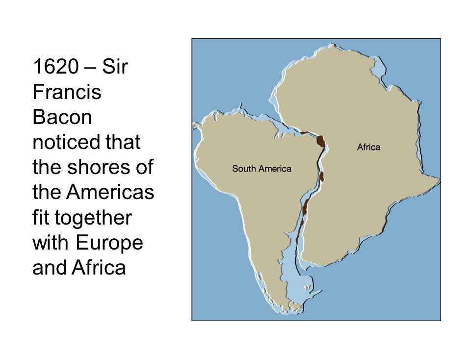 1620 – Sir Francis Bacon noticed that the shores of the Americas fit together with Europe and Africa