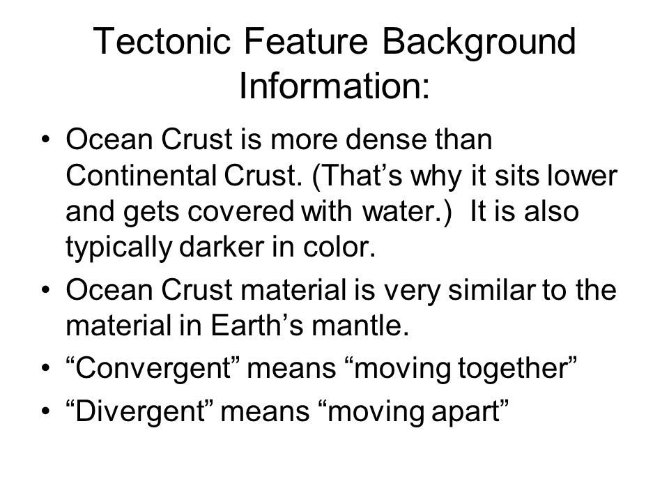 Tectonic Feature Background Information: Ocean Crust is more dense than Continental Crust. (That's why it sits lower and gets covered with water.) It