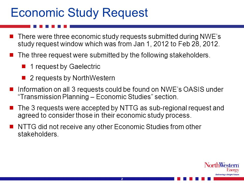 3 Economic Study Request  The three studies were  Transmission to Northern California (Gaelectric)  Purpose: To review the best means of building a transmission line within the NTTG footprint from the Great Falls, Montana area (Point of Receipt) to the Malin Substation (Point of Delivery), to carry approximately 1500 MW of renewable wind energy to the California Market by year end 2018.  Only congestion analysis was requested by the submitter.