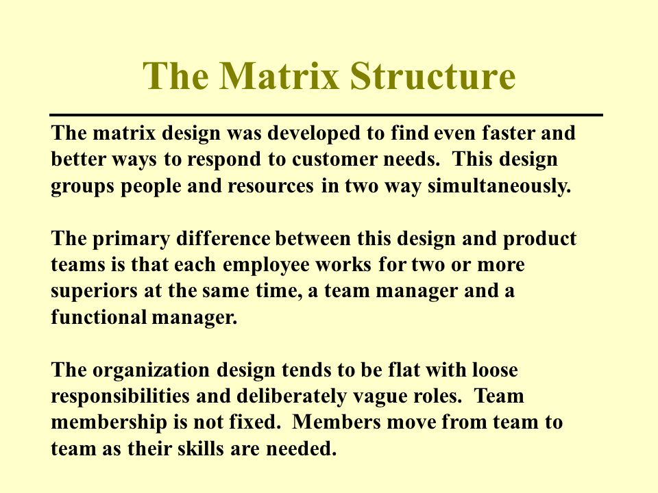 The Matrix Structure The matrix design was developed to find even faster and better ways to respond to customer needs. This design groups people and r
