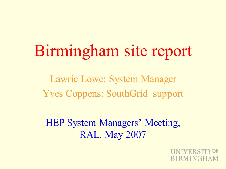 Birmingham site report Lawrie Lowe: System Manager Yves Coppens: SouthGrid support HEP System Managers' Meeting, RAL, May 2007