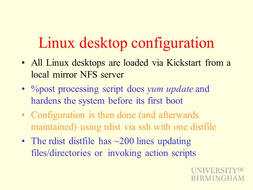 Linux desktop configuration All Linux desktops are loaded via Kickstart from a local mirror NFS server %post processing script does yum update and har