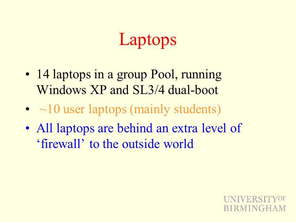 Laptops 14 laptops in a group Pool, running Windows XP and SL3/4 dual-boot ~10 user laptops (mainly students) All laptops are behind an extra level of