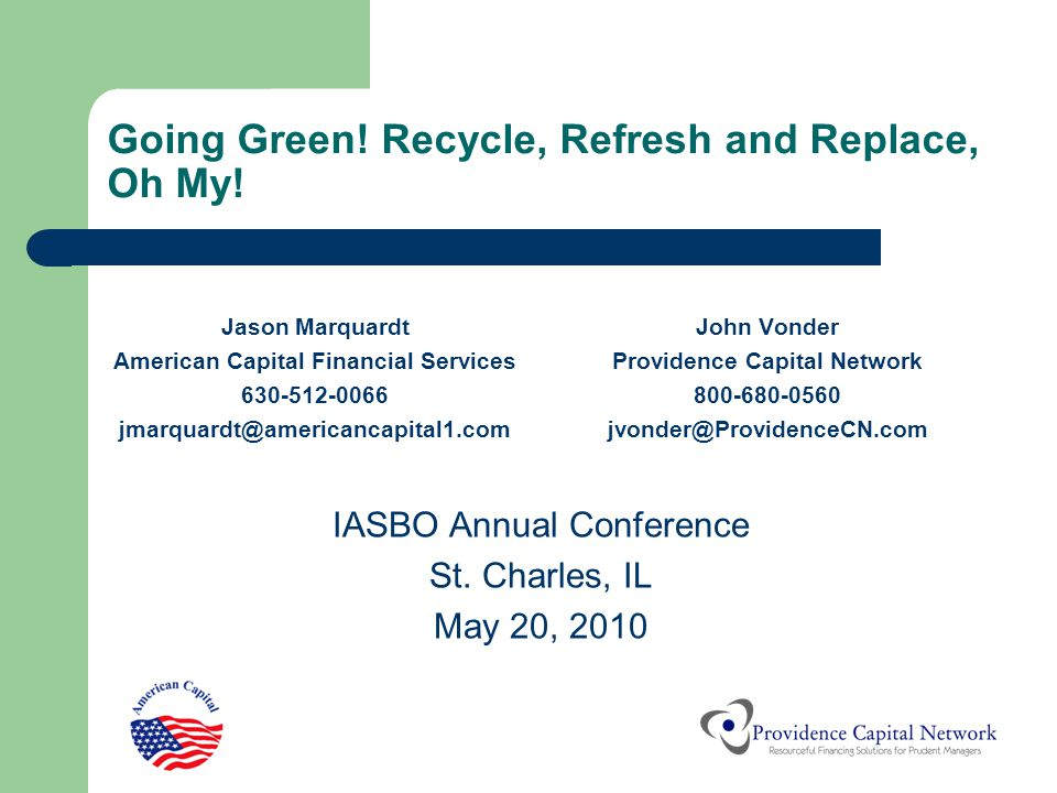 Going Green! Recycle, Refresh and Replace, Oh My! Jason Marquardt American Capital Financial Services 630-512-0066 jmarquardt@americancapital1.com Joh