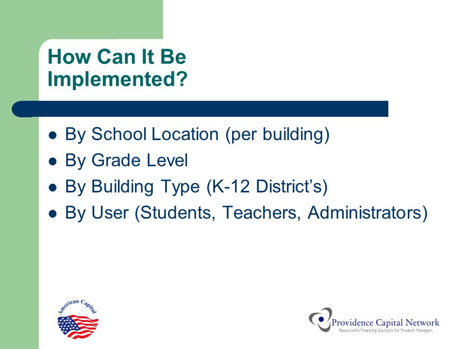 How Can It Be Implemented? By School Location (per building) By Grade Level By Building Type (K-12 District's) By User (Students, Teachers, Administra