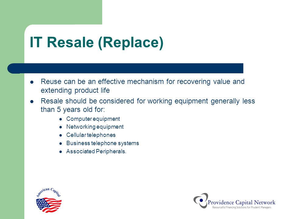 IT Resale (Replace) Reuse can be an effective mechanism for recovering value and extending product life Resale should be considered for working equipm