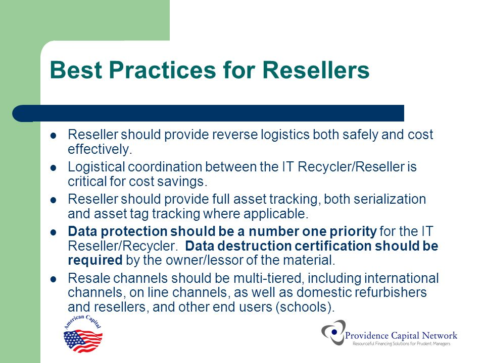 Best Practices for Resellers Reseller should provide reverse logistics both safely and cost effectively. Logistical coordination between the IT Recycl