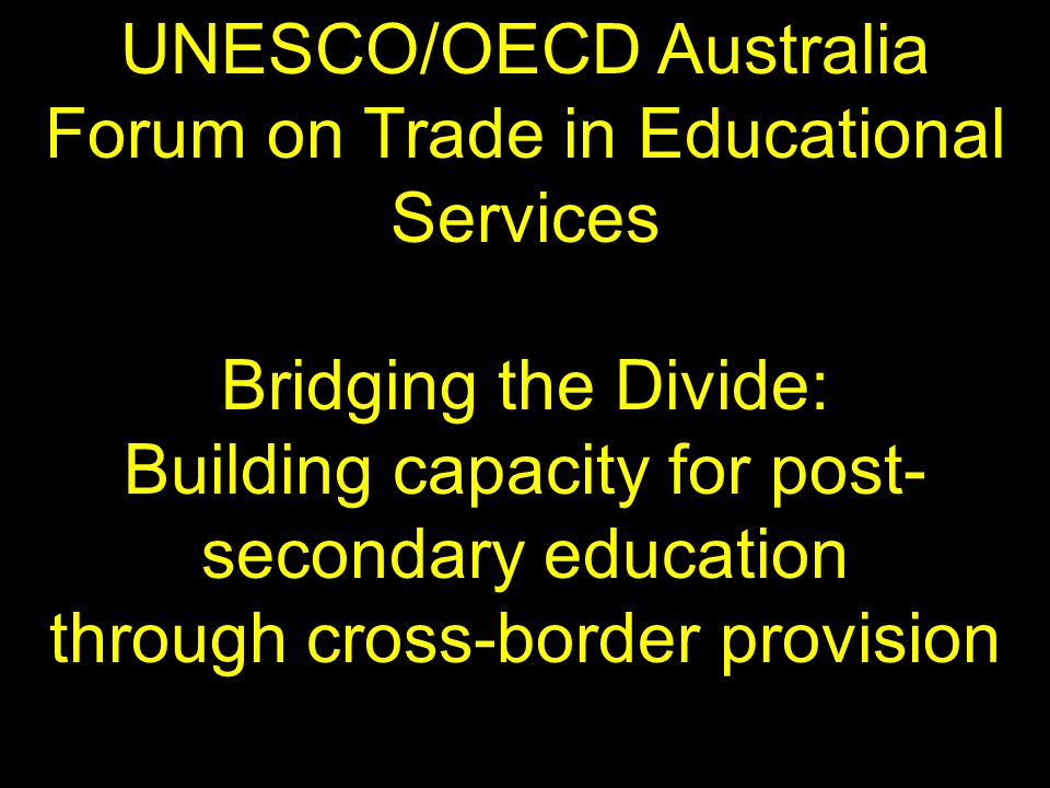 UNESCO/OECD Australia Forum on Trade in Educational Services Bridging the Divide: Building capacity for post- secondary education through cross-border provision