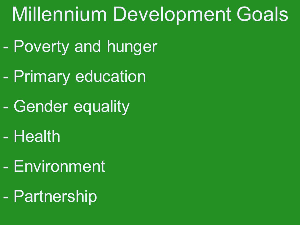 Millennium Development Goals - Poverty and hunger - Primary education - Gender equality - Health - Environment - Partnership