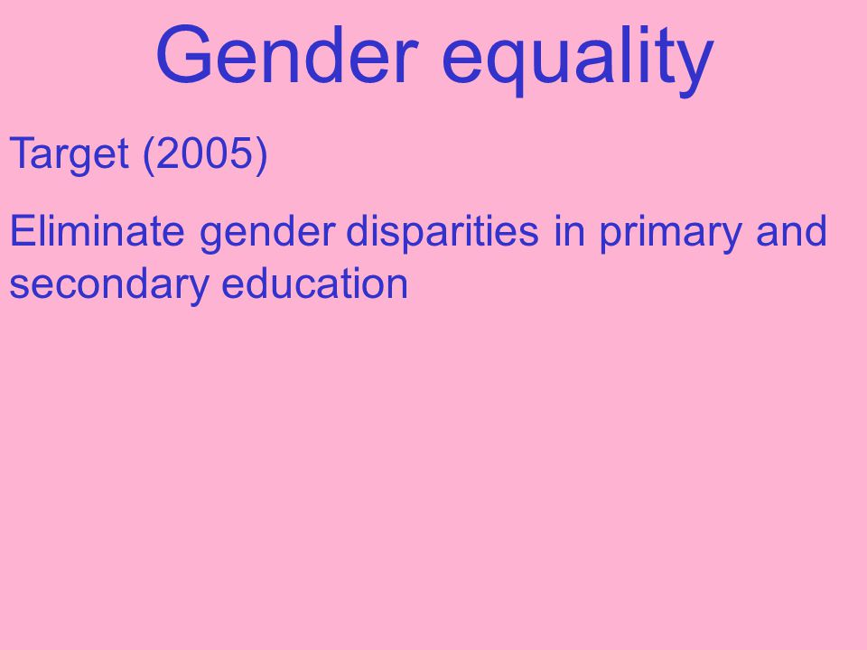 Gender equality Target (2005) Eliminate gender disparities in primary and secondary education