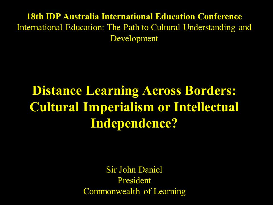 18th IDP Australia International Education Conference International Education: The Path to Cultural Understanding and Development Distance Learning Across Borders: Cultural Imperialism or Intellectual Independence.