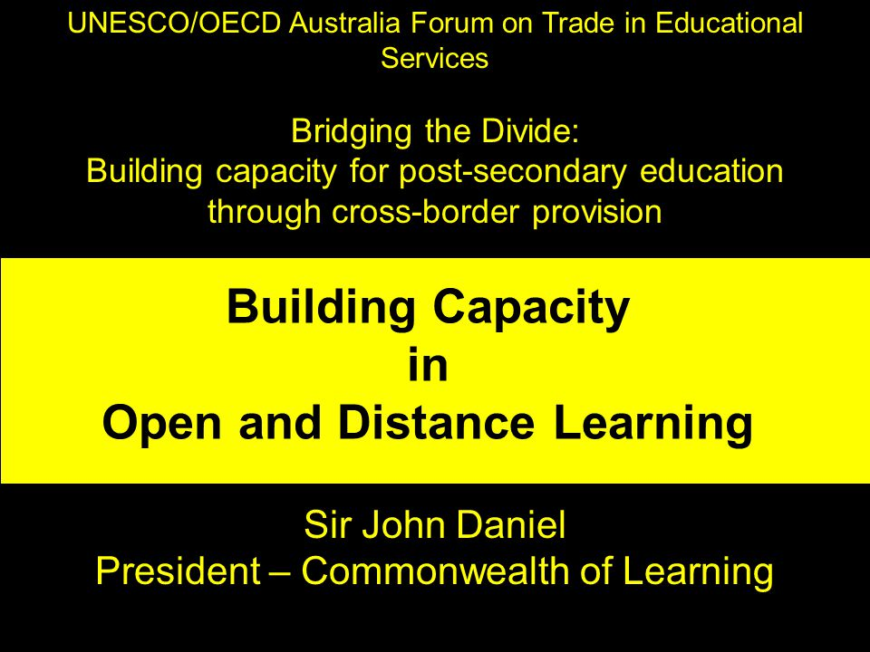 UNESCO/OECD Australia Forum on Trade in Educational Services Bridging the Divide: Building capacity for post-secondary education through cross-border provision Sir John Daniel President – Commonwealth of Learning Building Capacity in Open and Distance Learning