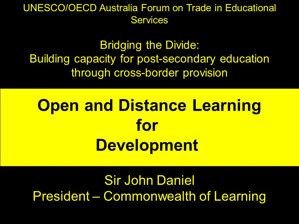 UNESCO/OECD Australia Forum on Trade in Educational Services Bridging the Divide: Building capacity for post-secondary education through cross-border provision Sir John Daniel President – Commonwealth of Learning Open and Distance Learning for Development