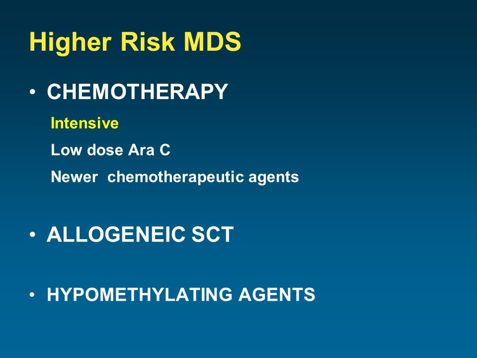 Higher Risk MDS CHEMOTHERAPY Intensive Low dose Ara C Newer chemotherapeutic agents ALLOGENEIC SCT HYPOMETHYLATING AGENTS