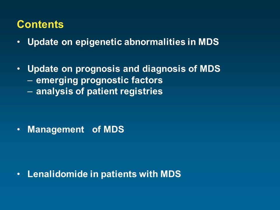 Contents Update on epigenetic abnormalities in MDS Update on prognosis and diagnosis of MDS –emerging prognostic factors –analysis of patient registries Management of MDS Lenalidomide in patients with MDS