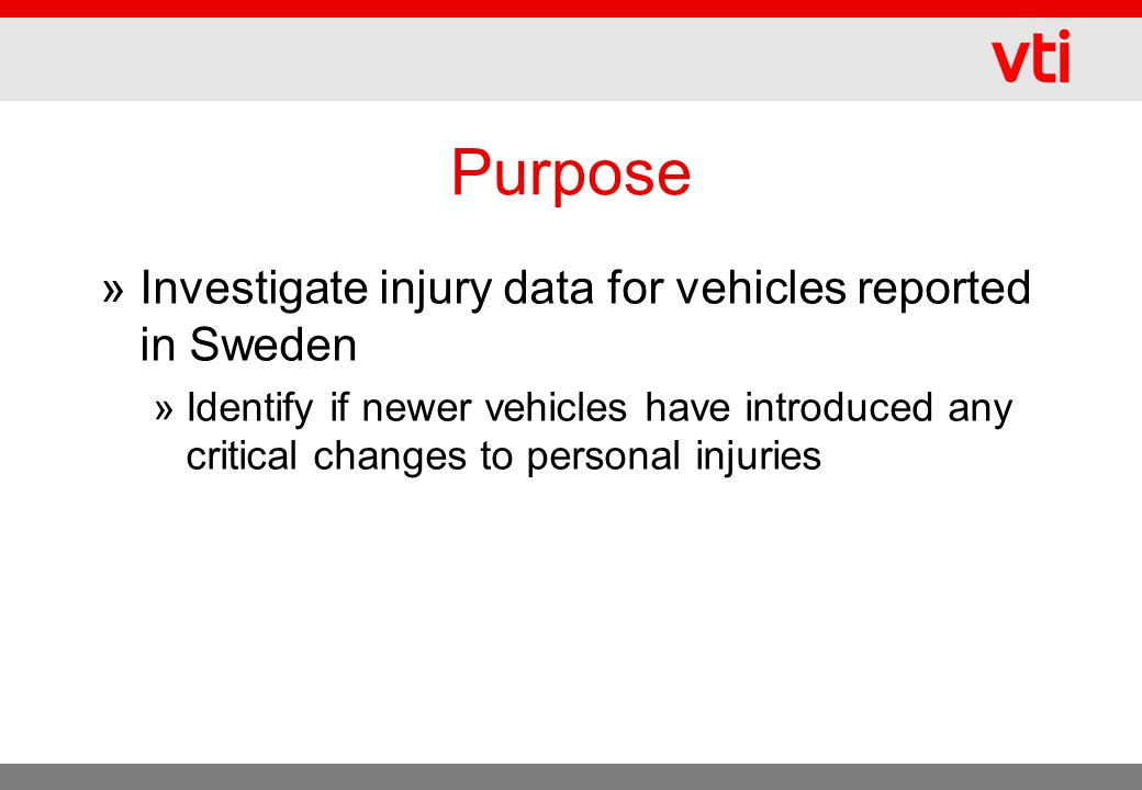 Purpose »Investigate injury data for vehicles reported in Sweden »Identify if newer vehicles have introduced any critical changes to personal injuries