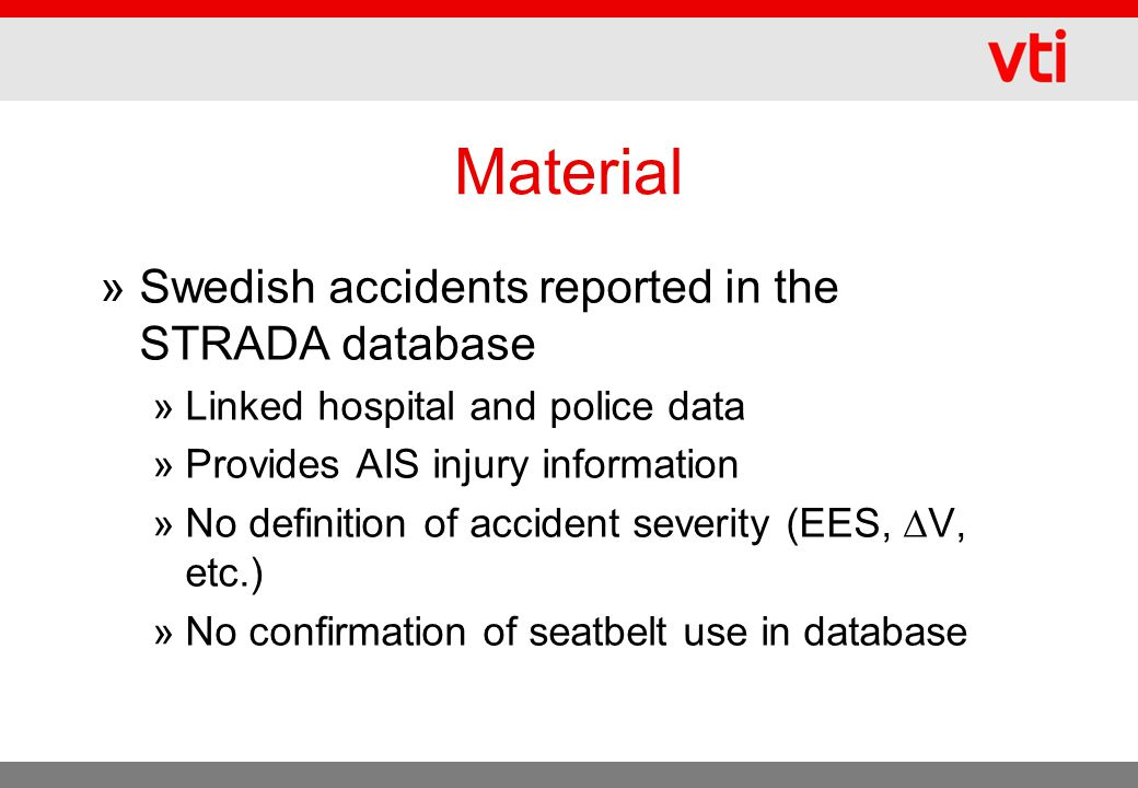 Material »Swedish accidents reported in the STRADA database »Linked hospital and police data »Provides AIS injury information »No definition of accident severity (EES,  V, etc.) »No confirmation of seatbelt use in database