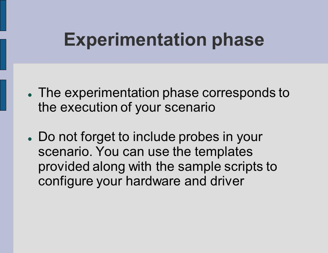 Experimentation phase The experimentation phase corresponds to the execution of your scenario Do not forget to include probes in your scenario. You c