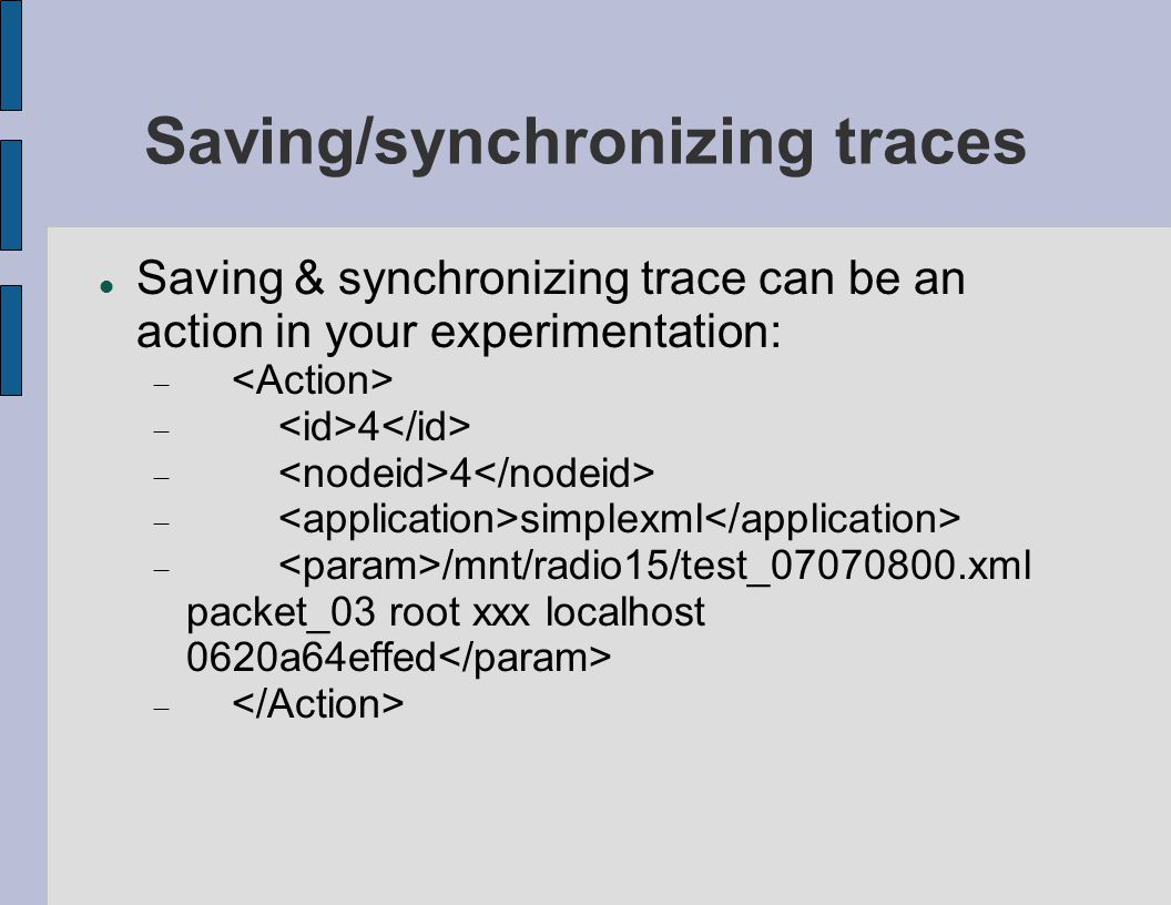 Saving/synchronizing traces Saving & synchronizing trace can be an action in your experimentation:   4  simplexml  /mnt/radio15/test_07070800.xml packet_03 root xxx localhost 0620a64effed 
