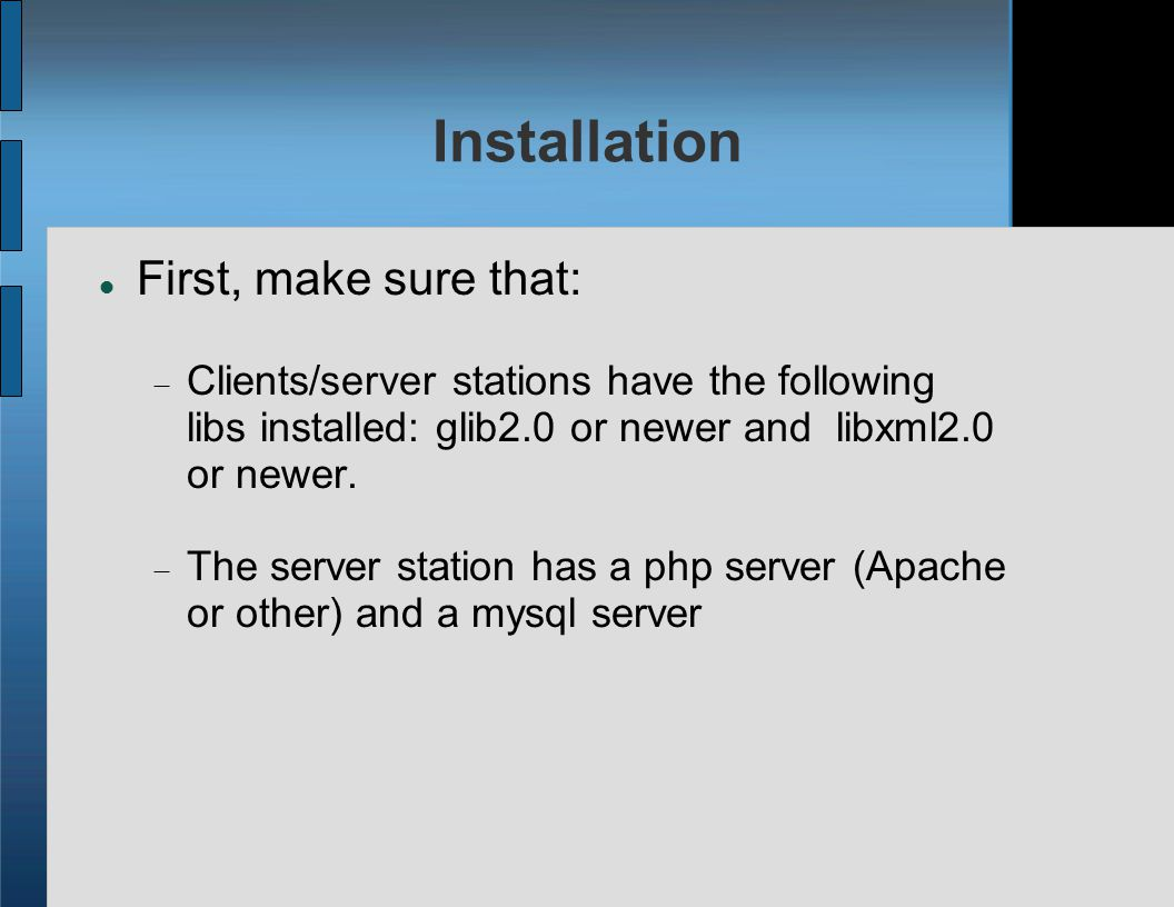 Installation First, make sure that:  Clients/server stations have the following libs installed: glib2.0 or newer and libxml2.0 or newer.
