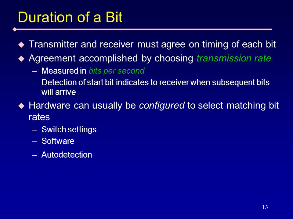13 Duration of a Bit  Transmitter and receiver must agree on timing of each bit  Agreement accomplished by choosing transmission rate –Measured in bits per second –Detection of start bit indicates to receiver when subsequent bits will arrive  Hardware can usually be configured to select matching bit rates –Switch settings –Software –Autodetection