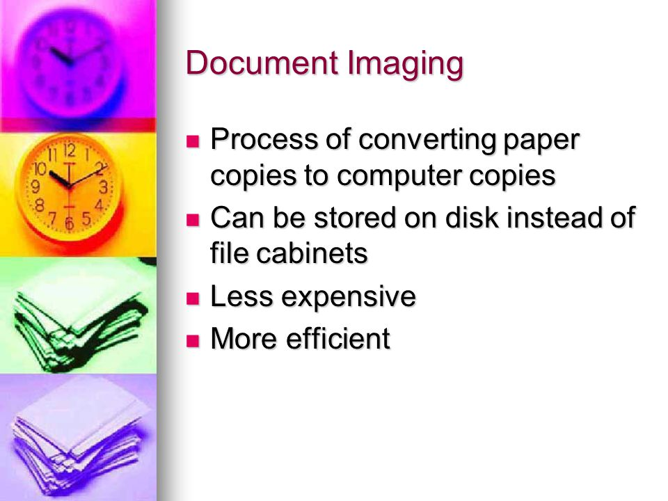 Document Imaging Process of converting paper copies to computer copies Process of converting paper copies to computer copies Can be stored on disk instead of file cabinets Can be stored on disk instead of file cabinets Less expensive Less expensive More efficient More efficient